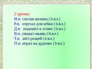 2 группа: И.п. спелая малина (1скл.) Р.п. отрезал для юбки (1скл.) Д.п. подо