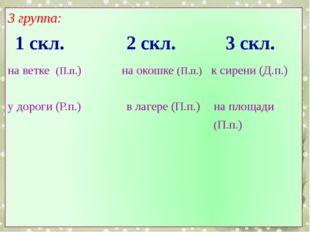 3 группа: 1 скл. 2 скл. 3 скл. на ветке (П.п.) у дороги (Р.п.) на окошке (П.