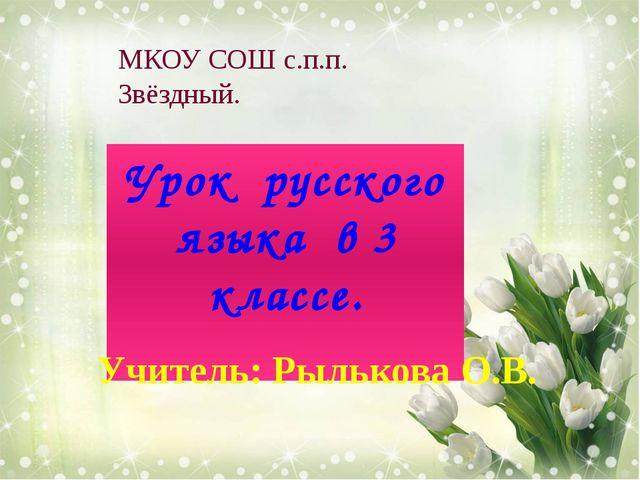 Урок русского языка в 3 классе. МКОУ СОШ с.п.п. Звёздный. Учитель: Рылькова О...