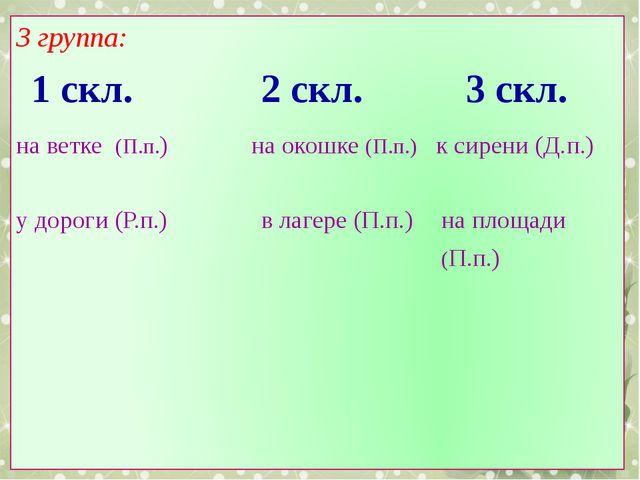 3 группа: 1 скл. 2 скл. 3 скл. на ветке (П.п.) у дороги (Р.п.) на окошке (П....
