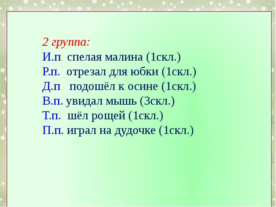 2 группа: И.п. спелая малина (1скл.) Р.п. отрезал для юбки (1скл.) Д.п. подо...