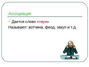Ассоциация Дается слово «тиун» Называют: вотчина, феод, закуп и т.д.