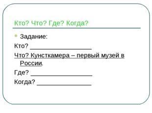 Кто? Что? Где? Когда? Задание: Кто? _________________ Что? Кунсткамера – перв