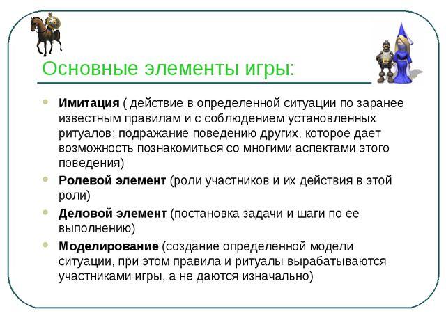 Основные элементы игры: Имитация ( действие в определенной ситуации по заране...