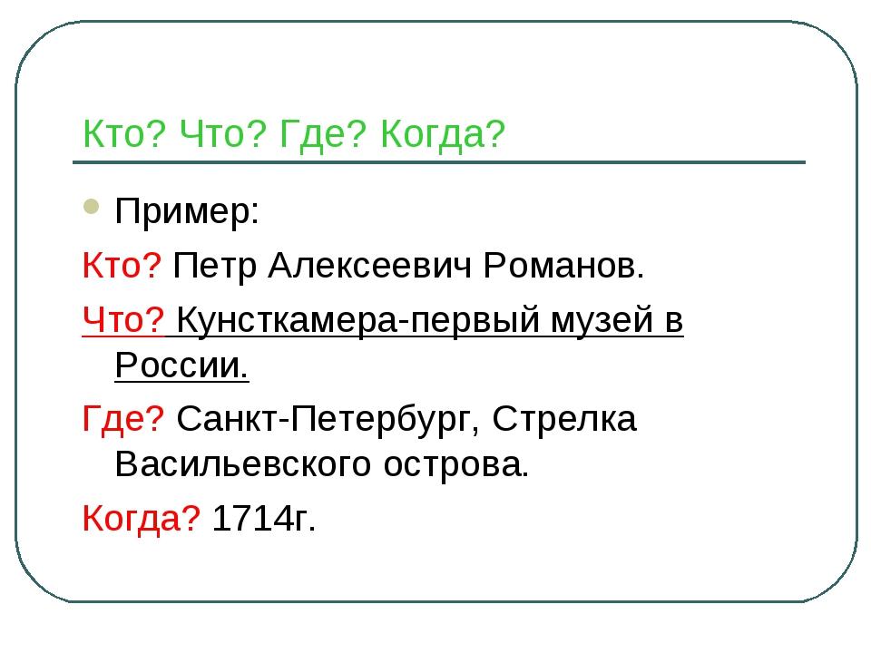 Кто? Что? Где? Когда? Пример: Кто? Петр Алексеевич Романов. Что? Кунсткамера-...