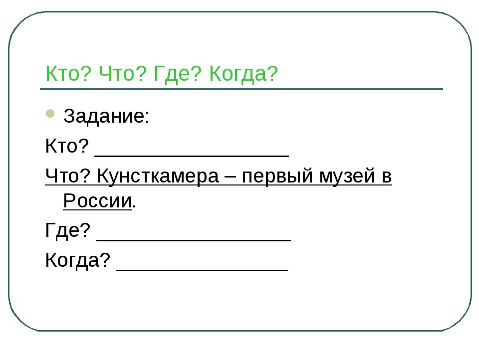 Кто? Что? Где? Когда? Задание: Кто? _________________ Что? Кунсткамера – перв...