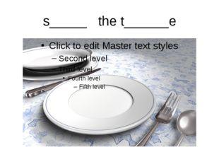 s_____ the t______e