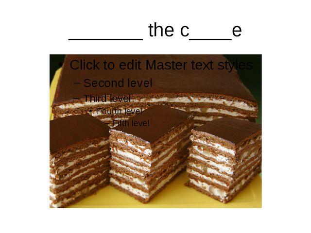 _______ the c____e