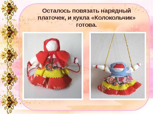 Осталось повязать нарядный платочек, и кукла «Колокольчик» готова.