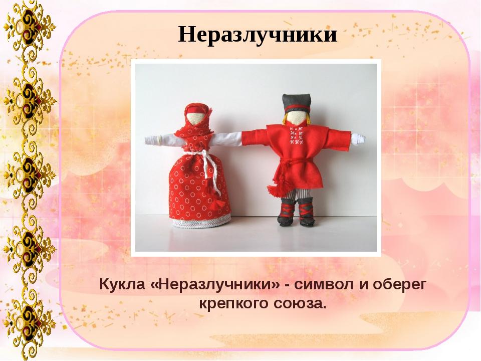 Неразлучники Кукла «Неразлучники» - символ и оберег крепкого союза.