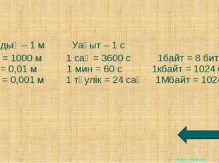 Ұзындық – 1 м Уақыт – 1 с 1 км = 1000 м 1 сағ = 3600 с 1байт = 8 бит 1 см = 0