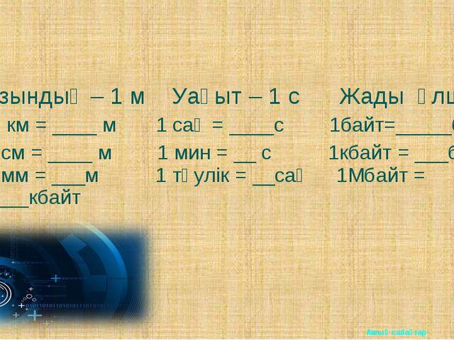 Ұзындық – 1 м Уақыт – 1 с Жады өлшемі 1 км = ____ м 1 сағ = ____с 1байт=_____...
