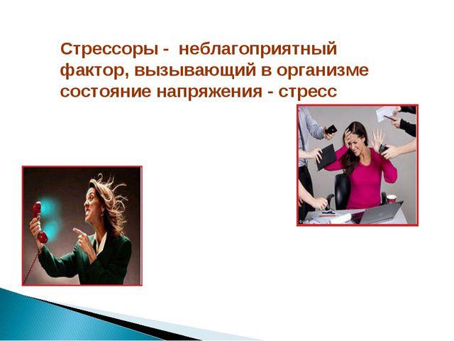 Стрессоры - неблагоприятный фактор, вызывающий в организме состояние напряжен...
