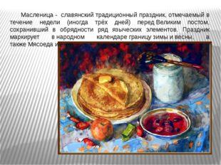Масленица - славянскийтрадиционный праздник, отмечаемый в течение недели (