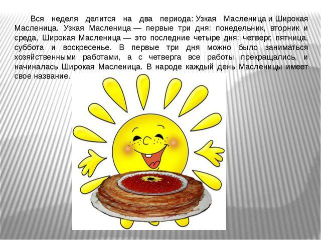 Вся неделя делится на два периода:Узкая МасленицаиШирокая Масленица. Узка...