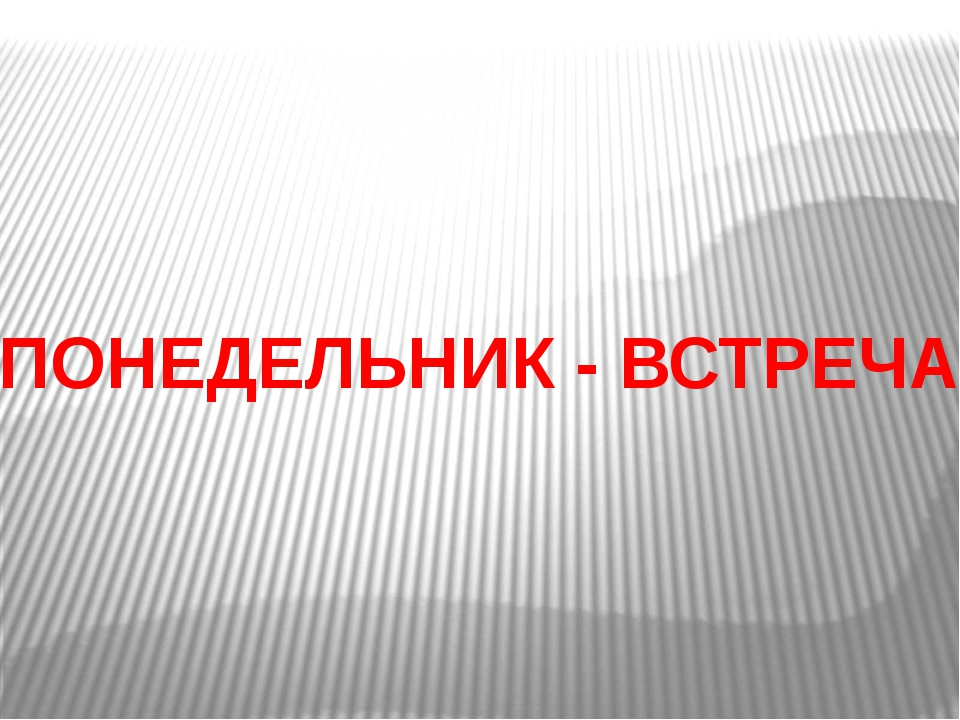 ПОНЕДЕЛЬНИК - ВСТРЕЧА