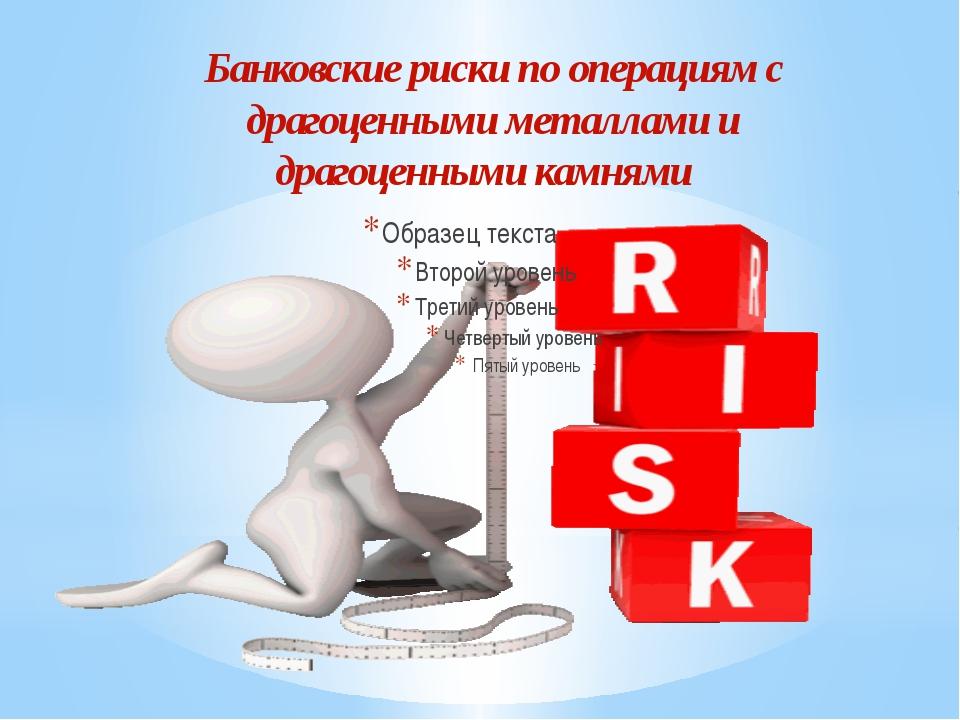 Банковские риски по операциям с драгоценными металлами и драгоценными камнями