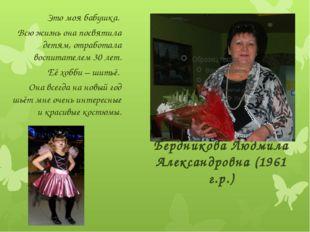 Бердникова Людмила Александровна (1961 г.р.) Это моя бабушка. Всю жизнь она п