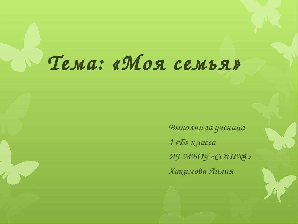 Тема: «Моя семья» Выполнила ученица 4 «Б» класса ЛГ МБОУ «СОШ№1» Хакимова Лилия