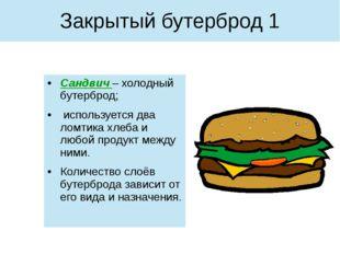 Сандвич – холодный бутерброд; используется два ломтика хлеба и любой продукт