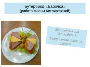 Бутерброд «Бабочка» (работа Алены Котляревской) Мой летающий бутерброд ! Угад