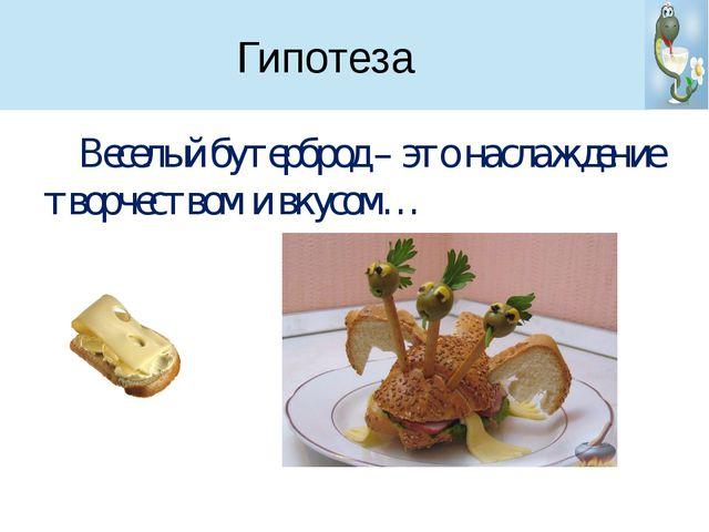 Гипотеза Веселый бутерброд – это наслаждение творчеством и вкусом…