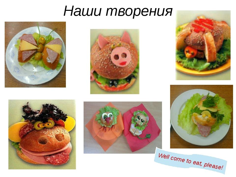 Наши творения Well come to eat, please!