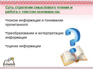 Суть стратегии смыслового чтения и работа с текстом основана на: поиске инфор