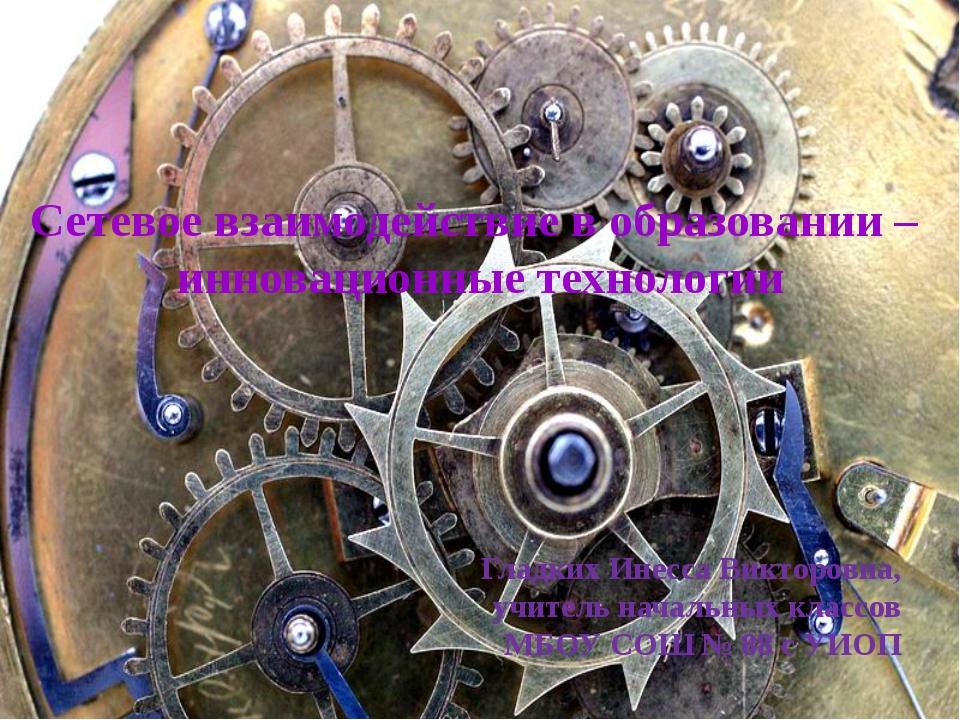 Сетевое взаимодействие в образовании – инновационные технологии Гладких Инес...
