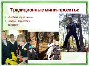 Традиционные мини-проекты: «Зелёный наряд школы» «Школа – территория  здоров