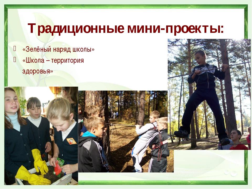 Традиционные мини-проекты: «Зелёный наряд школы» «Школа – территория  здоров...