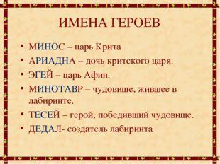 ИМЕНА ГЕРОЕВ МИНОС – царь Крита АРИАДНА – дочь критского царя. ЭГЕЙ – царь Аф