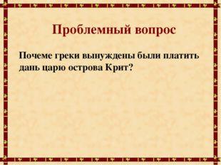 Проблемный вопрос Почемe греки вынуждены были платить дань царю острова Крит?