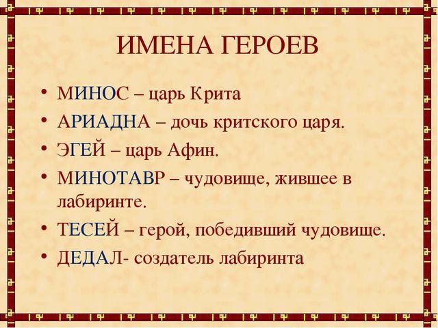 ИМЕНА ГЕРОЕВ МИНОС – царь Крита АРИАДНА – дочь критского царя. ЭГЕЙ – царь Аф...