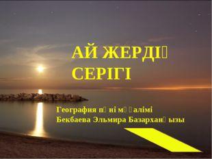 АЙ ЖЕРДІҢ СЕРІГІ География пәні мұғалімі Бекбаева Эльмира Базарханқызы