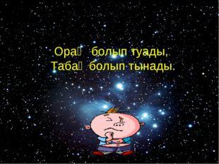 Космос Орақ болып туады, Табақ болып тынады.