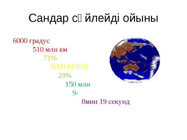 Сандар сөйлейді ойыны 6000 градус 510 млн км 71% 5000 МЛРД 29% 150 млн 9- 8ми...