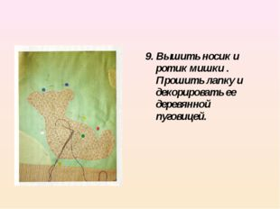 9. Вышить носик и ротик мишки . Прошить лапку и декорировать ее деревянной пу