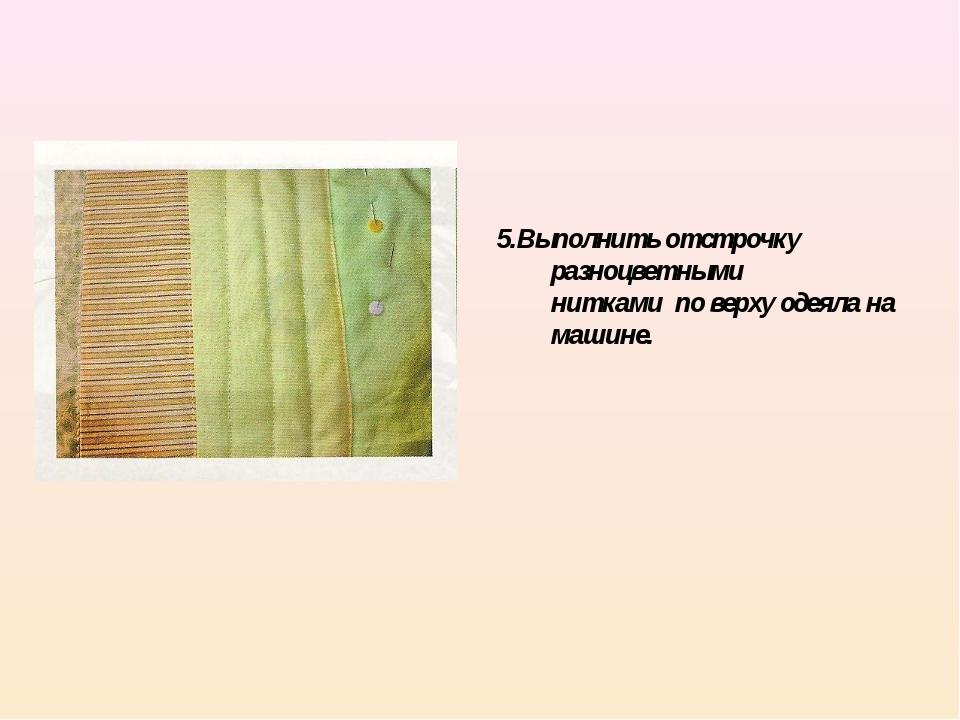 5.Выполнить отстрочку разноцветными нитками по верху одеяла на машине.