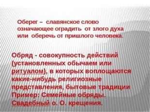 Оберег– славянское слово означающее оградить от злого духа или оберечь от пр