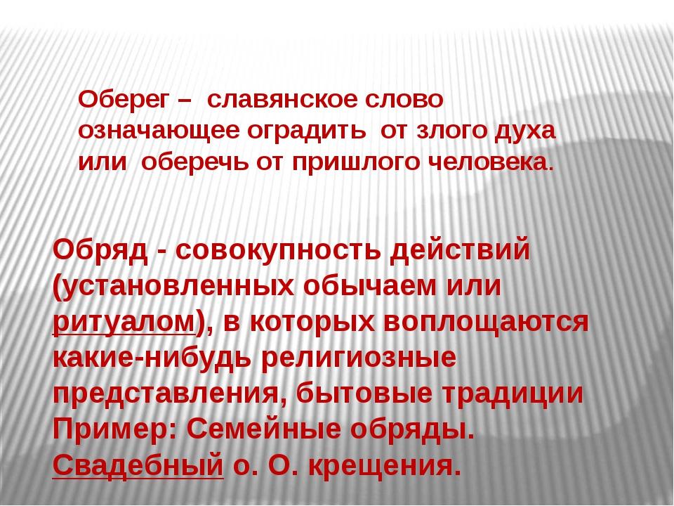 Оберег– славянское слово означающее оградить от злого духа или оберечь от пр...