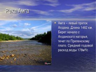 Река Амга Амга – левый приток Алдана. Длина 1462 км. Берет начало с Алданског