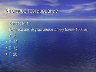 Итоговое тестирование Вопрос № 1 Сколько рек Якутии имеют длину более 1000км.