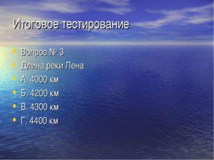 Итоговое тестирование Вопрос № 3 Длина реки Лена А. 4000 км Б. 4200 км В. 430