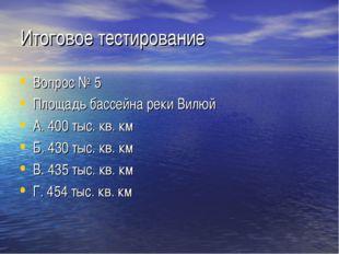 Итоговое тестирование Вопрос № 5 Площадь бассейна реки Вилюй А. 400 тыс. кв.