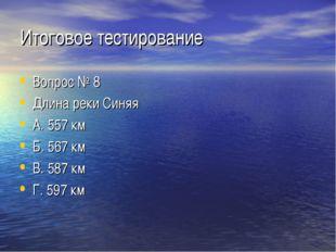 Итоговое тестирование Вопрос № 8 Длина реки Синяя А. 557 км Б. 567 км В. 587