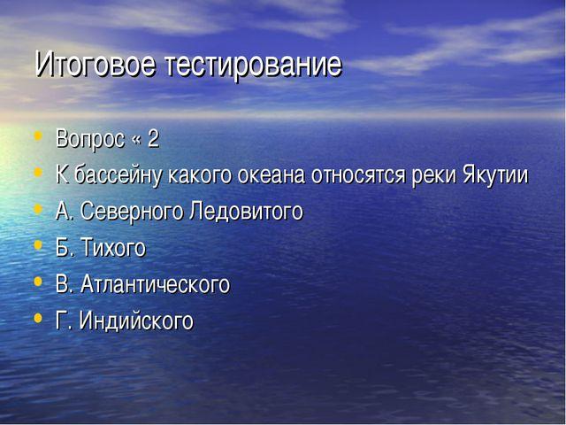 Итоговое тестирование Вопрос « 2 К бассейну какого океана относятся реки Якут...