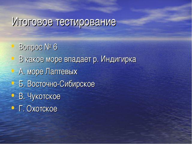 Итоговое тестирование Вопрос № 6 В какое море впадает р. Индигирка А. море Ла...