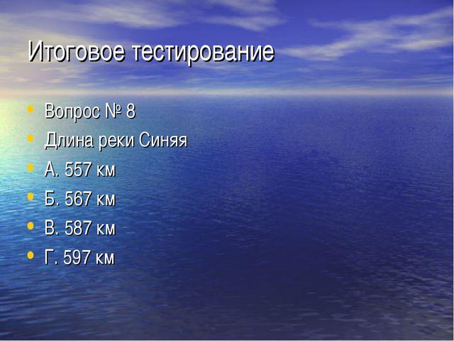 Итоговое тестирование Вопрос № 8 Длина реки Синяя А. 557 км Б. 567 км В. 587...