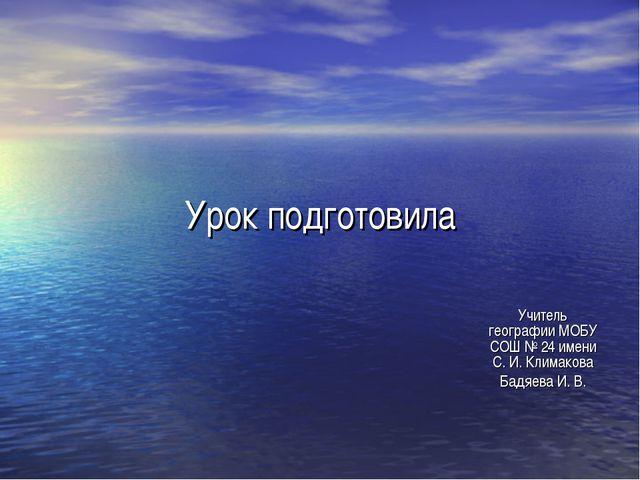 Урок подготовила Учитель географии МОБУ СОШ № 24 имени С. И. Климакова Бадяев...